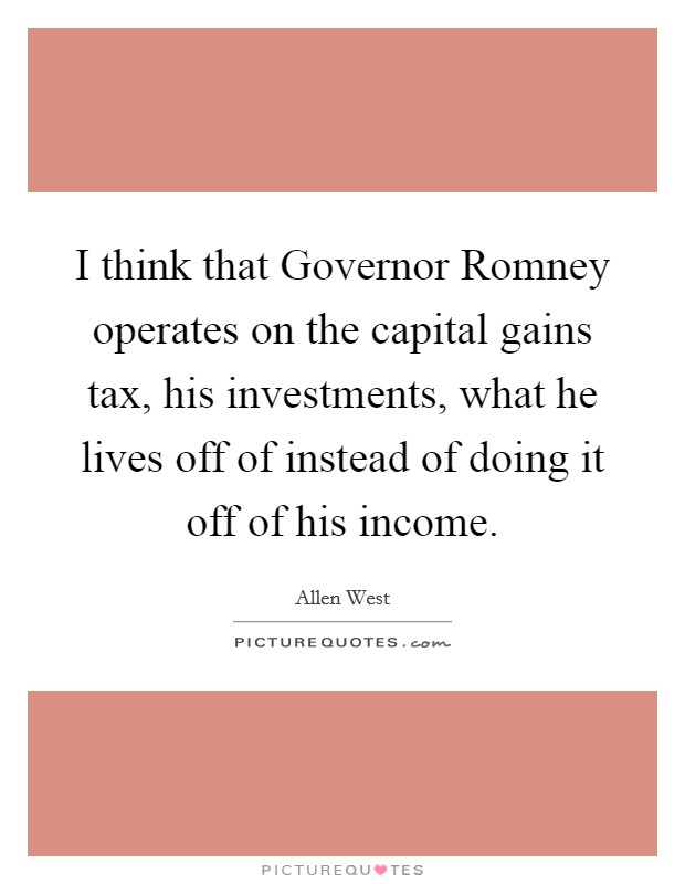 I think that Governor Romney operates on the capital gains tax, his investments, what he lives off of instead of doing it off of his income Picture Quote #1