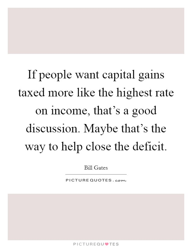 If people want capital gains taxed more like the highest rate on income, that's a good discussion. Maybe that's the way to help close the deficit Picture Quote #1