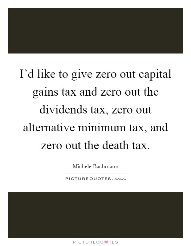 I'd like to give zero out capital gains tax and zero out the dividends tax, zero out alternative minimum tax, and zero out the death tax Picture Quote #1