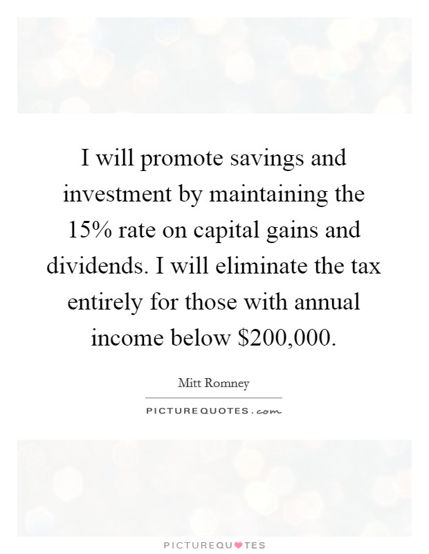 I will promote savings and investment by maintaining the 15% rate on capital gains and dividends. I will eliminate the tax entirely for those with annual income below $200,000 Picture Quote #1