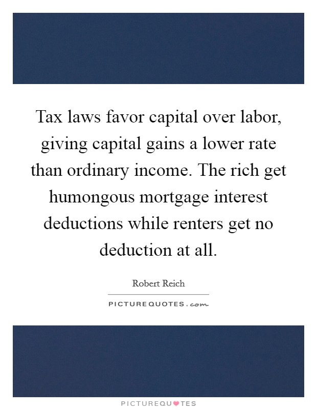 Tax laws favor capital over labor, giving capital gains a lower rate than ordinary income. The rich get humongous mortgage interest deductions while renters get no deduction at all Picture Quote #1