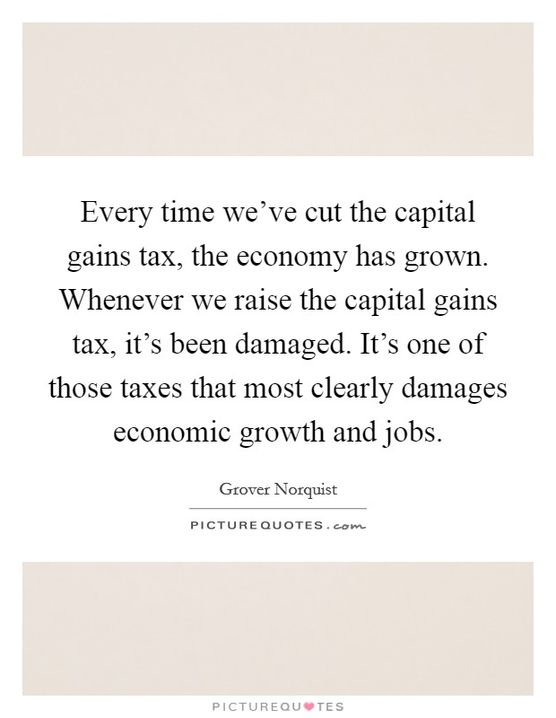Every time we've cut the capital gains tax, the economy has grown. Whenever we raise the capital gains tax, it's been damaged. It's one of those taxes that most clearly damages economic growth and jobs Picture Quote #1