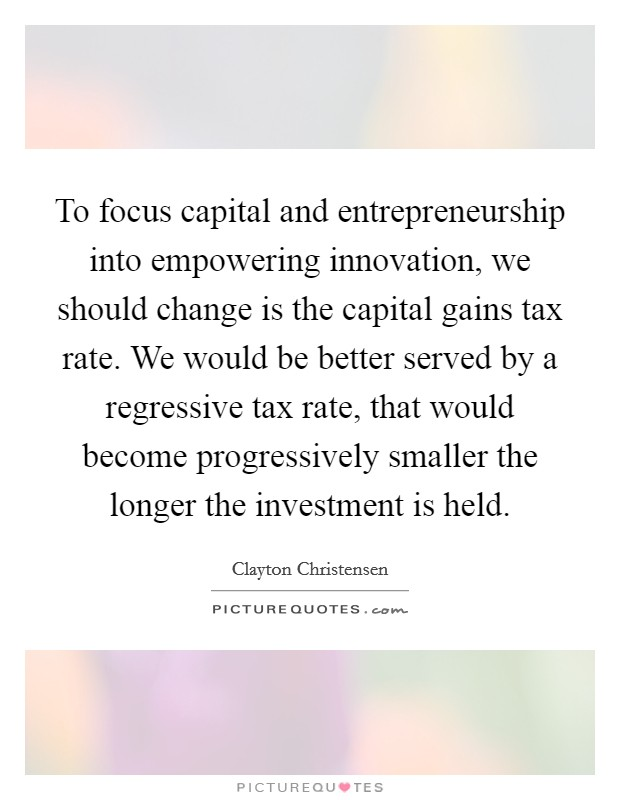 To focus capital and entrepreneurship into empowering innovation, we should change is the capital gains tax rate. We would be better served by a regressive tax rate, that would become progressively smaller the longer the investment is held Picture Quote #1
