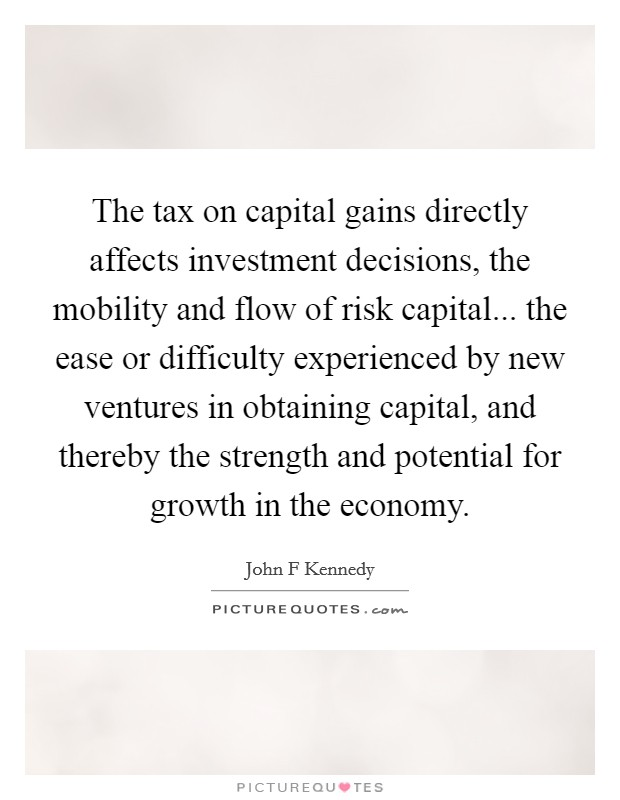 The tax on capital gains directly affects investment decisions, the mobility and flow of risk capital... the ease or difficulty experienced by new ventures in obtaining capital, and thereby the strength and potential for growth in the economy Picture Quote #1