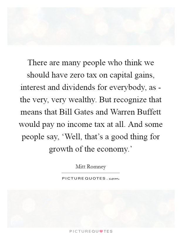 There are many people who think we should have zero tax on capital gains, interest and dividends for everybody, as - the very, very wealthy. But recognize that means that Bill Gates and Warren Buffett would pay no income tax at all. And some people say, 'Well, that's a good thing for growth of the economy.' Picture Quote #1