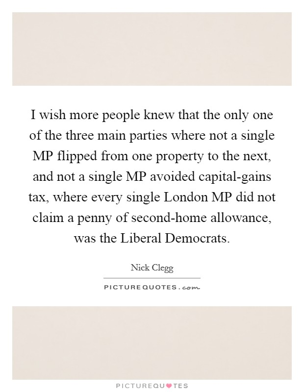 I wish more people knew that the only one of the three main parties where not a single MP flipped from one property to the next, and not a single MP avoided capital-gains tax, where every single London MP did not claim a penny of second-home allowance, was the Liberal Democrats Picture Quote #1