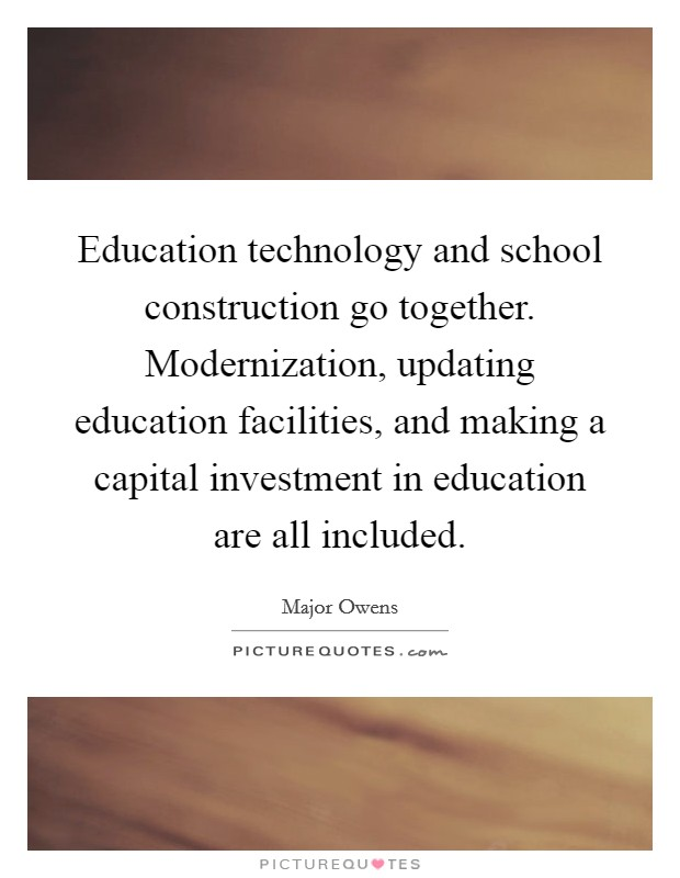Education technology and school construction go together. Modernization, updating education facilities, and making a capital investment in education are all included Picture Quote #1