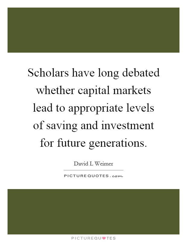 Scholars have long debated whether capital markets lead to appropriate levels of saving and investment for future generations Picture Quote #1