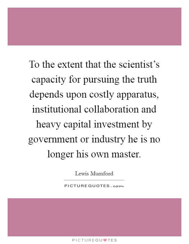 To the extent that the scientist's capacity for pursuing the truth depends upon costly apparatus, institutional collaboration and heavy capital investment by government or industry he is no longer his own master Picture Quote #1