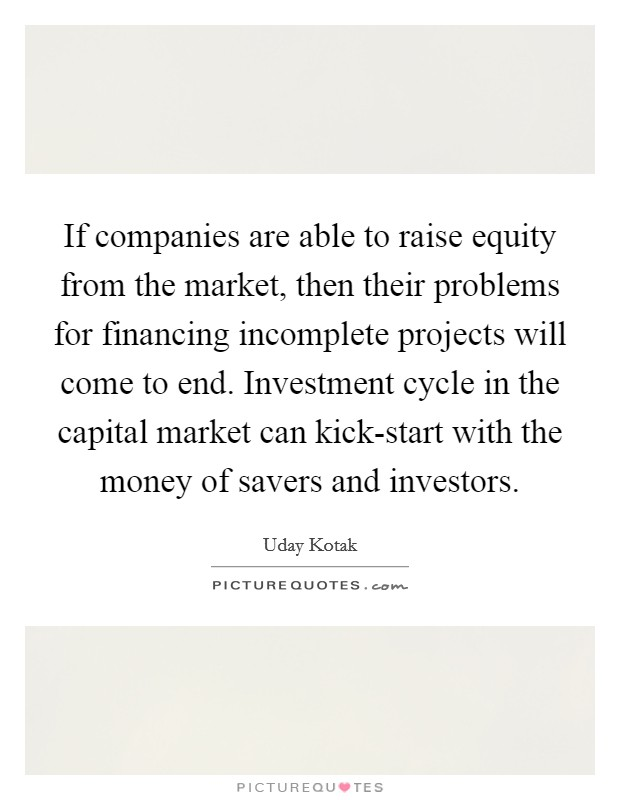 If companies are able to raise equity from the market, then their problems for financing incomplete projects will come to end. Investment cycle in the capital market can kick-start with the money of savers and investors Picture Quote #1