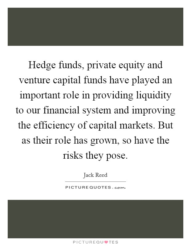 Hedge funds, private equity and venture capital funds have played an important role in providing liquidity to our financial system and improving the efficiency of capital markets. But as their role has grown, so have the risks they pose Picture Quote #1