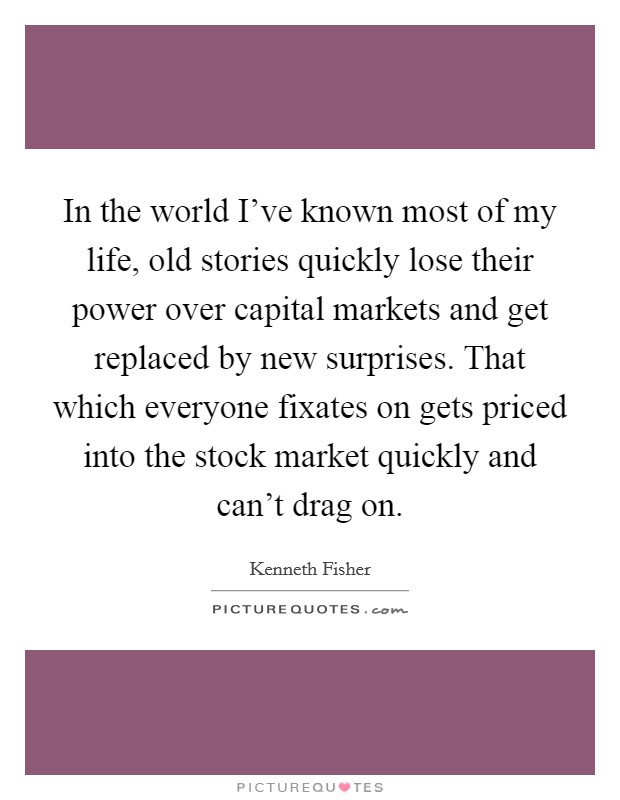 In the world I've known most of my life, old stories quickly lose their power over capital markets and get replaced by new surprises. That which everyone fixates on gets priced into the stock market quickly and can't drag on Picture Quote #1
