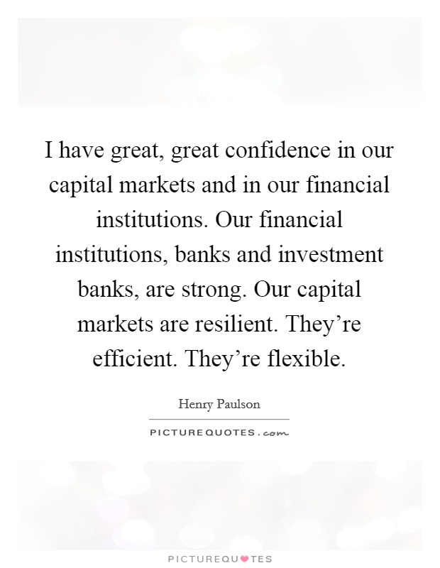 I have great, great confidence in our capital markets and in our financial institutions. Our financial institutions, banks and investment banks, are strong. Our capital markets are resilient. They're efficient. They're flexible Picture Quote #1