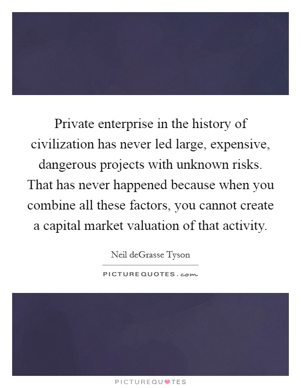 Private enterprise in the history of civilization has never led large, expensive, dangerous projects with unknown risks. That has never happened because when you combine all these factors, you cannot create a capital market valuation of that activity Picture Quote #1