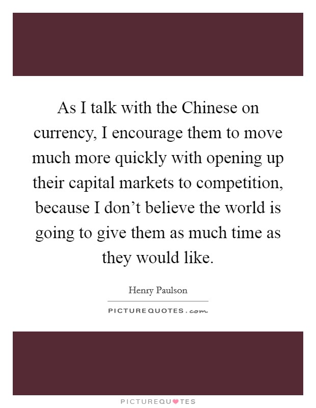 As I talk with the Chinese on currency, I encourage them to move much more quickly with opening up their capital markets to competition, because I don't believe the world is going to give them as much time as they would like Picture Quote #1
