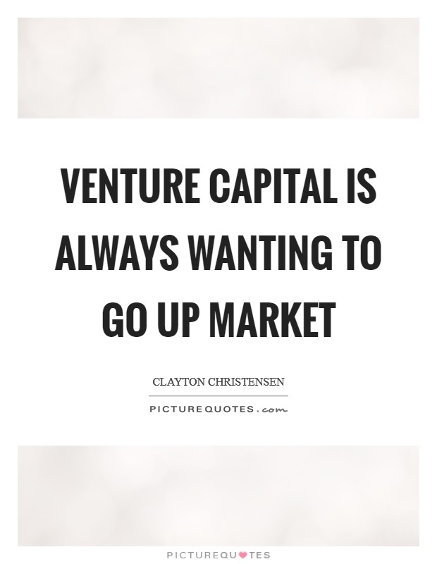 Venture capital is always wanting to go up market Picture Quote #1