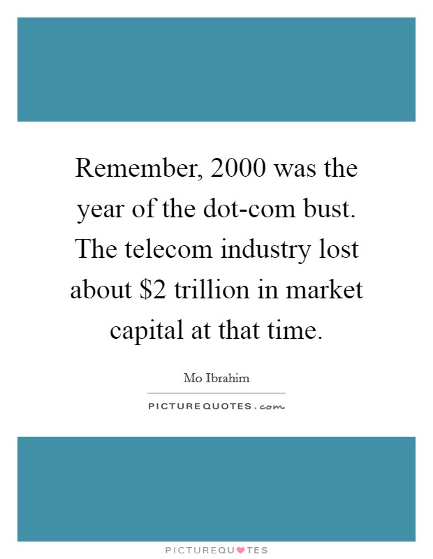 Remember, 2000 was the year of the dot-com bust. The telecom industry lost about $2 trillion in market capital at that time Picture Quote #1
