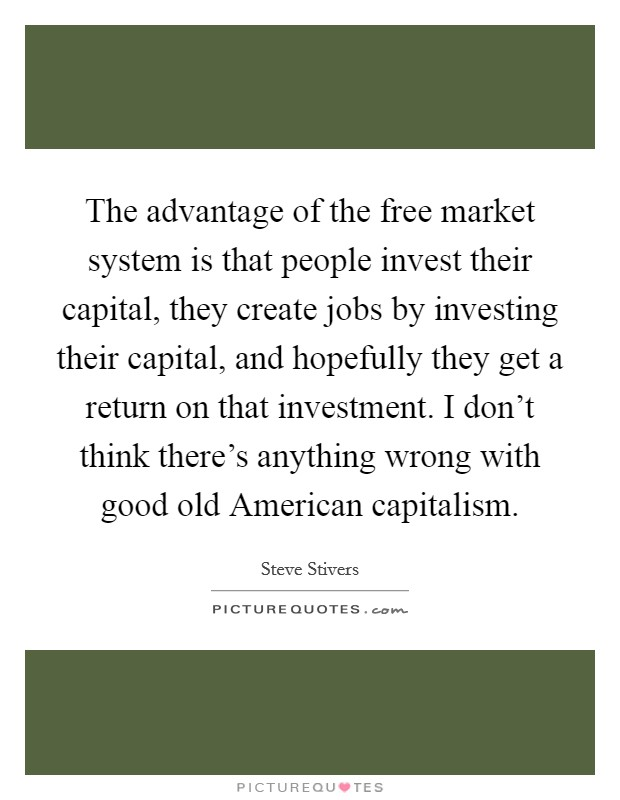 The advantage of the free market system is that people invest their capital, they create jobs by investing their capital, and hopefully they get a return on that investment. I don't think there's anything wrong with good old American capitalism Picture Quote #1