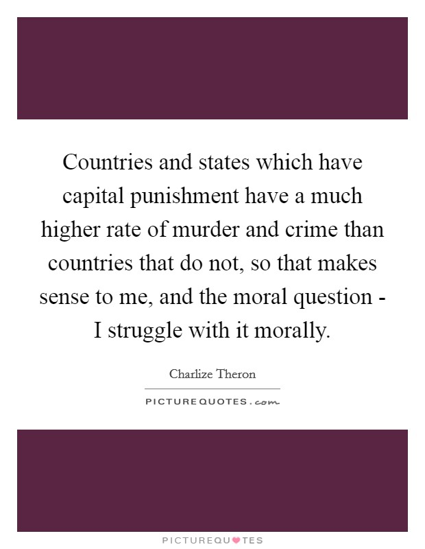 Countries and states which have capital punishment have a much higher rate of murder and crime than countries that do not, so that makes sense to me, and the moral question - I struggle with it morally Picture Quote #1