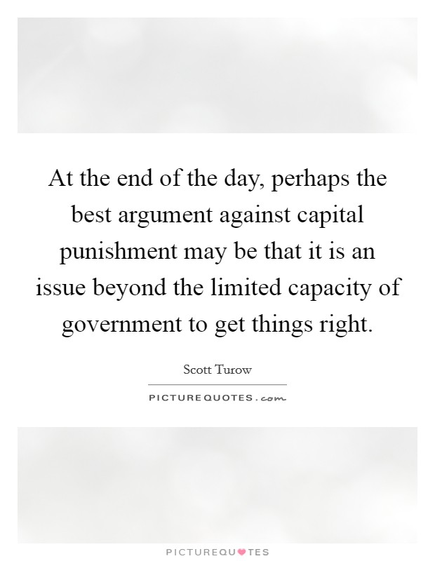 At the end of the day, perhaps the best argument against capital punishment may be that it is an issue beyond the limited capacity of government to get things right Picture Quote #1