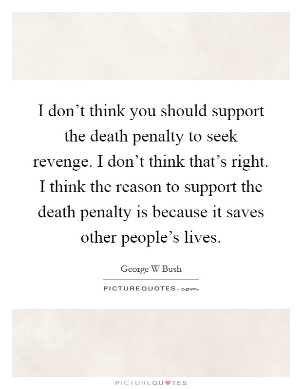 I don't think you should support the death penalty to seek revenge. I don't think that's right. I think the reason to support the death penalty is because it saves other people's lives Picture Quote #1
