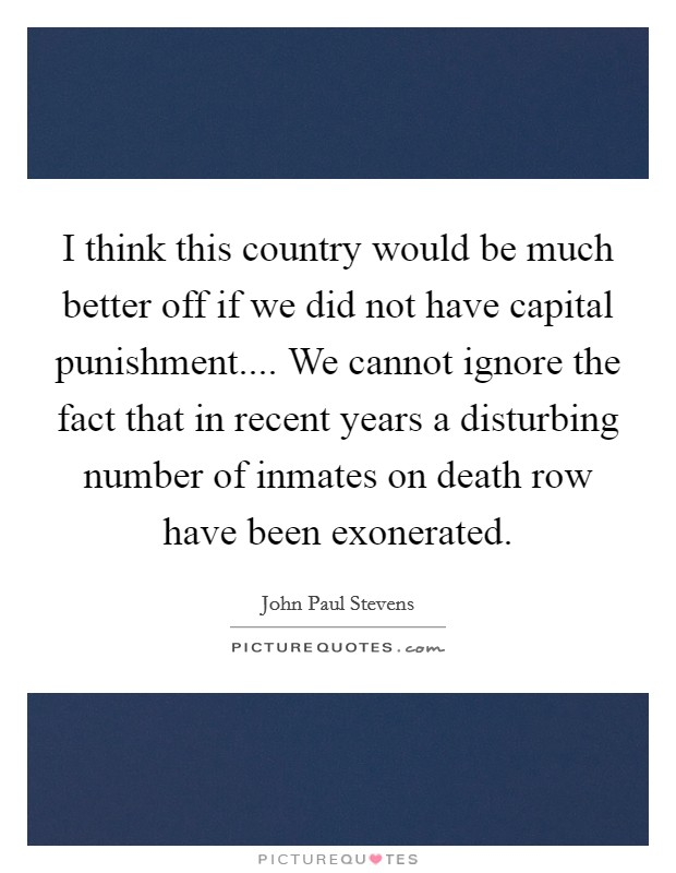 I think this country would be much better off if we did not have capital punishment.... We cannot ignore the fact that in recent years a disturbing number of inmates on death row have been exonerated Picture Quote #1
