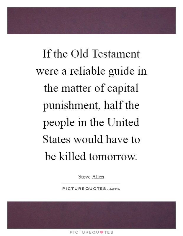If the Old Testament were a reliable guide in the matter of capital punishment, half the people in the United States would have to be killed tomorrow Picture Quote #1