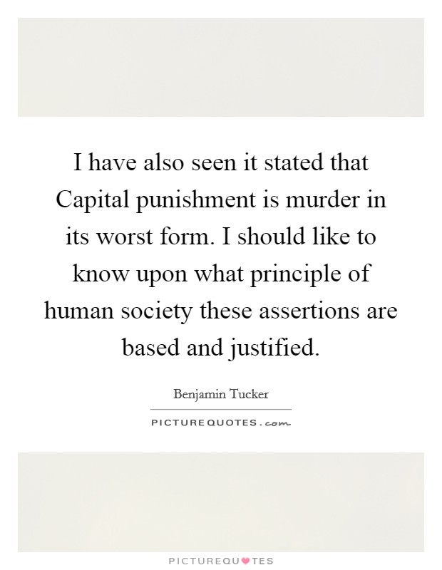 I have also seen it stated that Capital punishment is murder in its worst form. I should like to know upon what principle of human society these assertions are based and justified Picture Quote #1
