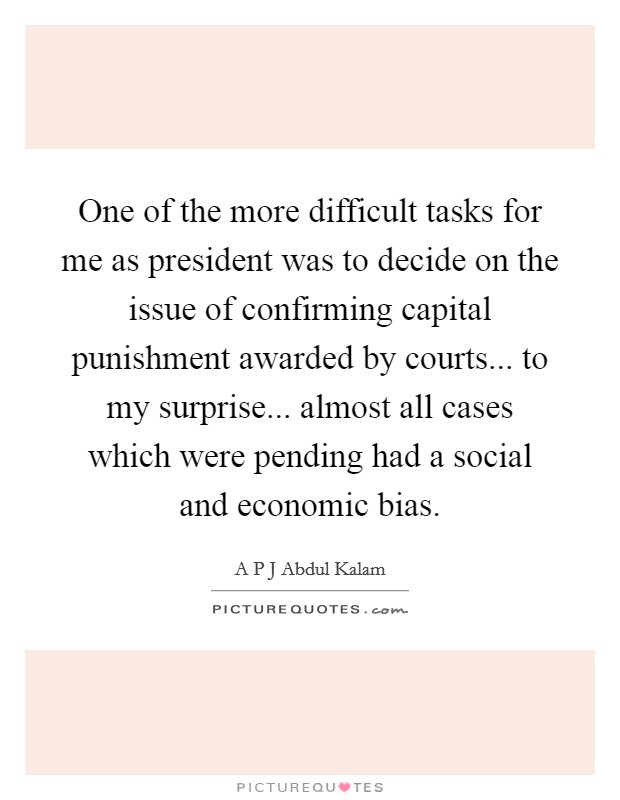 One of the more difficult tasks for me as president was to decide on the issue of confirming capital punishment awarded by courts... to my surprise... almost all cases which were pending had a social and economic bias Picture Quote #1