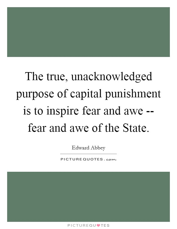 The true, unacknowledged purpose of capital punishment is to inspire fear and awe -- fear and awe of the State Picture Quote #1