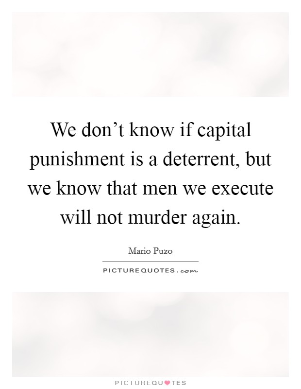 We don't know if capital punishment is a deterrent, but we know that men we execute will not murder again Picture Quote #1