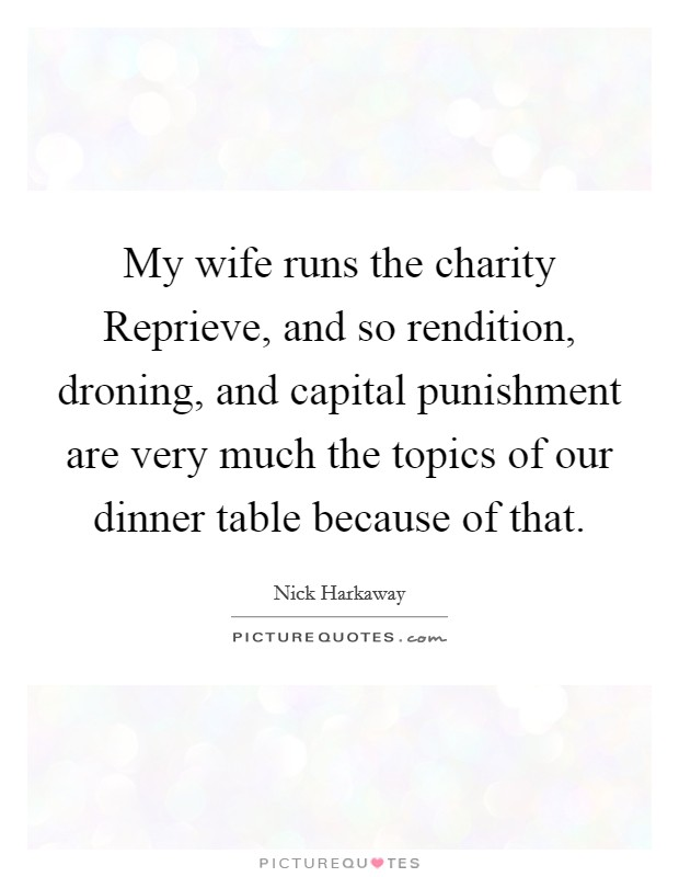 My wife runs the charity Reprieve, and so rendition, droning, and capital punishment are very much the topics of our dinner table because of that Picture Quote #1