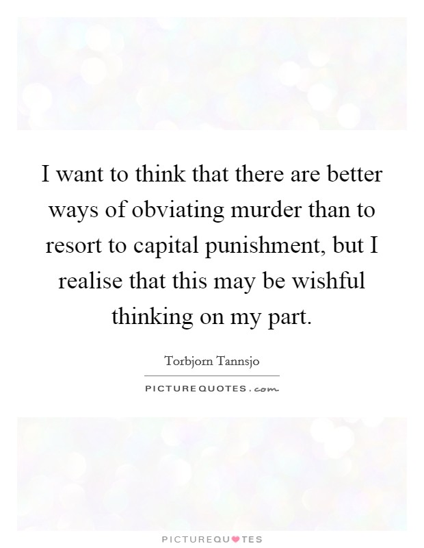 I want to think that there are better ways of obviating murder than to resort to capital punishment, but I realise that this may be wishful thinking on my part Picture Quote #1