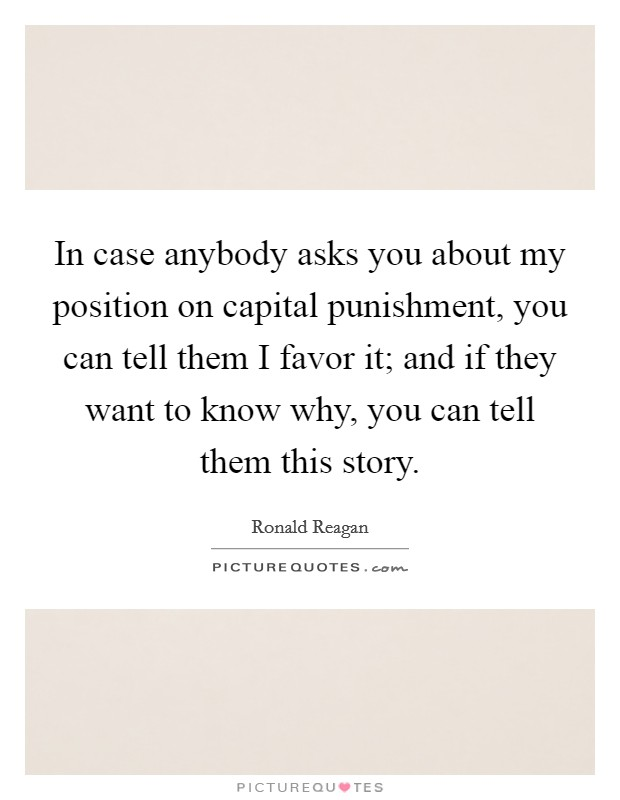 In case anybody asks you about my position on capital punishment, you can tell them I favor it; and if they want to know why, you can tell them this story Picture Quote #1
