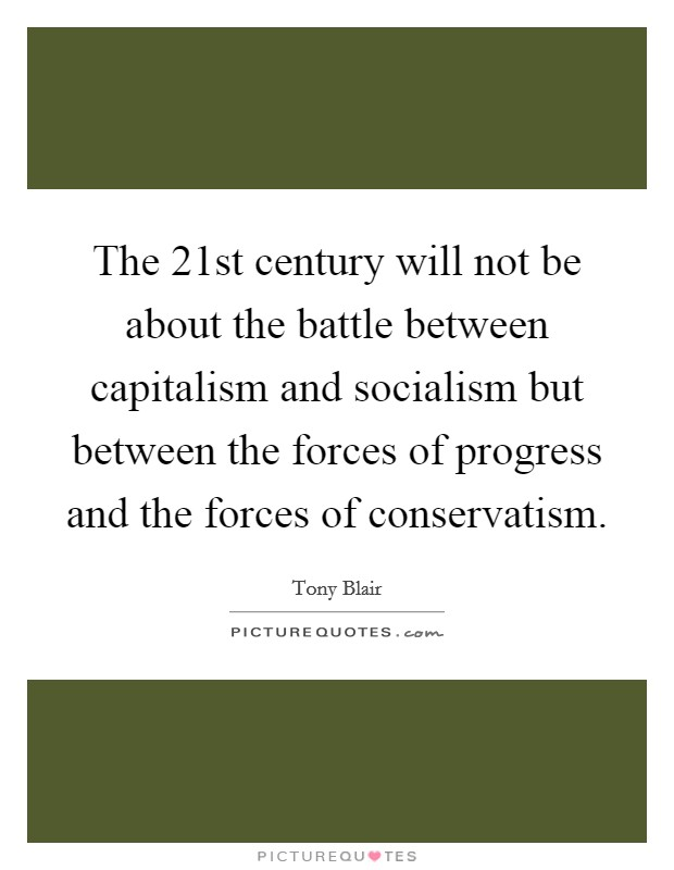 The 21st century will not be about the battle between capitalism and socialism but between the forces of progress and the forces of conservatism Picture Quote #1
