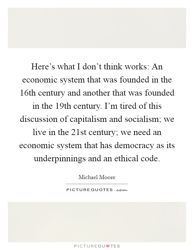 Here's what I don't think works: An economic system that was founded in the 16th century and another that was founded in the 19th century. I'm tired of this discussion of capitalism and socialism; we live in the 21st century; we need an economic system that has democracy as its underpinnings and an ethical code Picture Quote #1