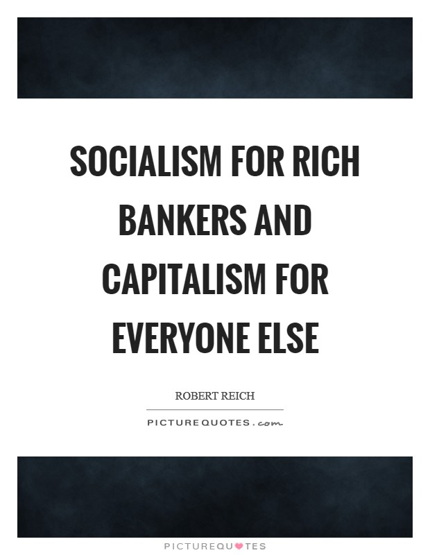 Socialism for rich bankers and capitalism for everyone else Picture Quote #1