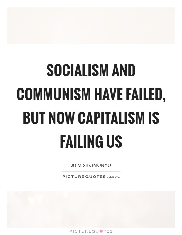 Socialism and Communism have failed, but now Capitalism is failing us Picture Quote #1