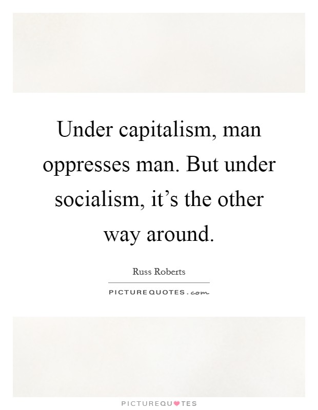 Under capitalism, man oppresses man. But under socialism, it's the other way around Picture Quote #1