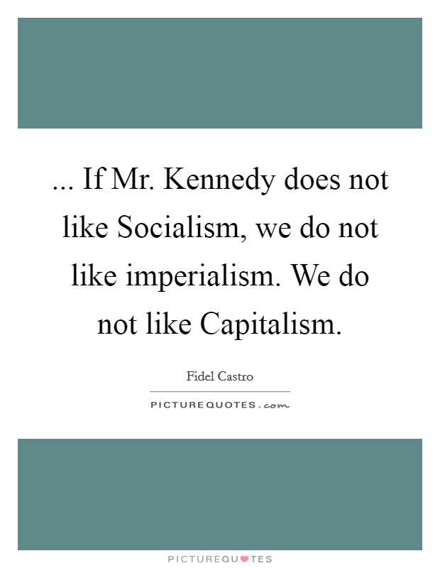 ... If Mr. Kennedy does not like Socialism, we do not like imperialism. We do not like Capitalism Picture Quote #1