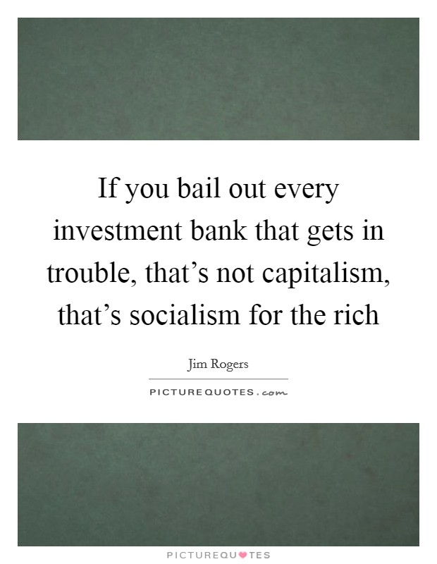 If you bail out every investment bank that gets in trouble, that's not capitalism, that's socialism for the rich Picture Quote #1