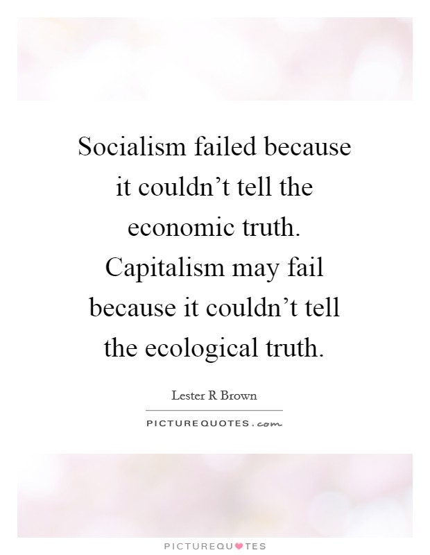 Socialism failed because it couldn't tell the economic truth. Capitalism may fail because it couldn't tell the ecological truth Picture Quote #1