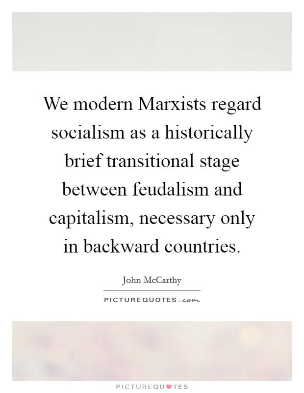 We modern Marxists regard socialism as a historically brief transitional stage between feudalism and capitalism, necessary only in backward countries Picture Quote #1