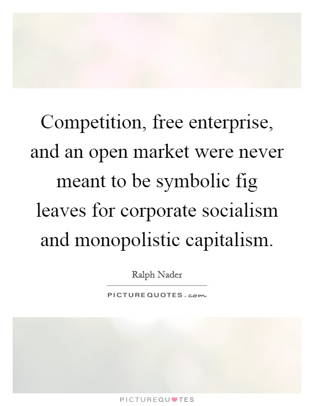 Competition, free enterprise, and an open market were never meant to be symbolic fig leaves for corporate socialism and monopolistic capitalism Picture Quote #1