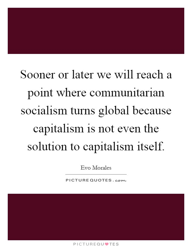Sooner or later we will reach a point where communitarian socialism turns global because capitalism is not even the solution to capitalism itself. Picture Quote #1