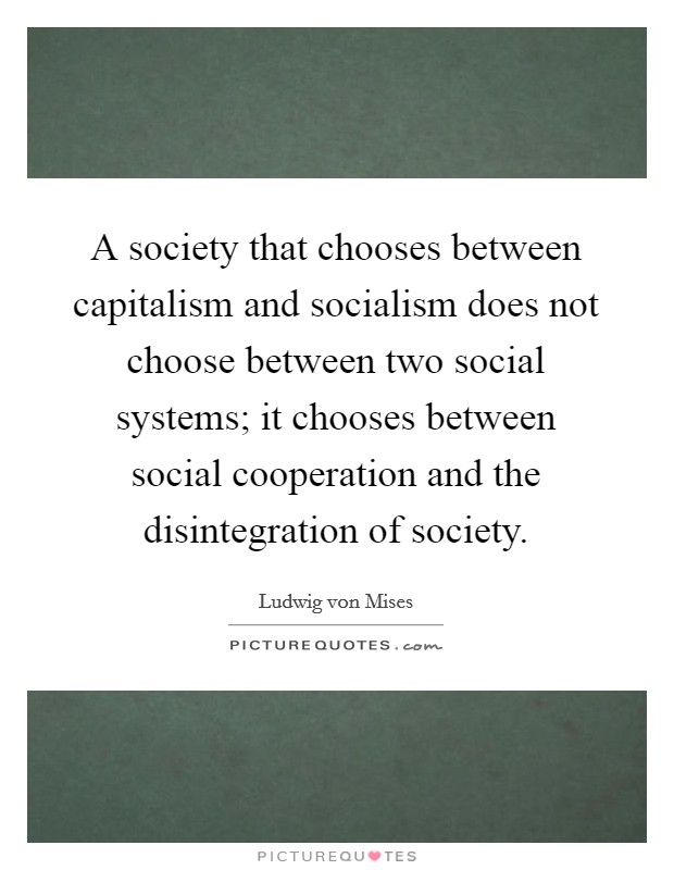 A society that chooses between capitalism and socialism does not choose between two social systems; it chooses between social cooperation and the disintegration of society Picture Quote #1