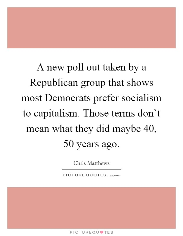 A new poll out taken by a Republican group that shows most Democrats prefer socialism to capitalism. Those terms don`t mean what they did maybe 40, 50 years ago Picture Quote #1
