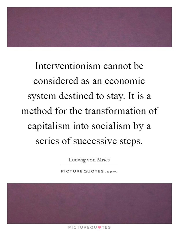 Interventionism cannot be considered as an economic system destined to stay. It is a method for the transformation of capitalism into socialism by a series of successive steps Picture Quote #1