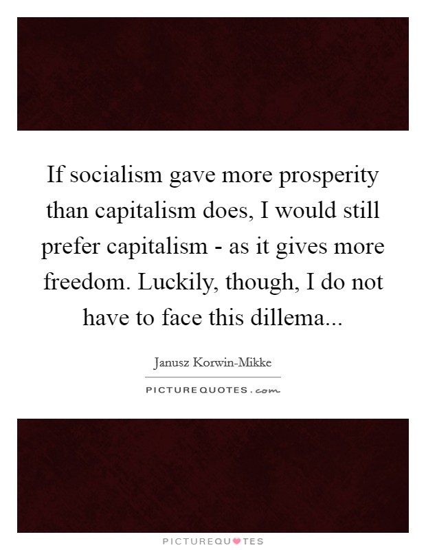 If socialism gave more prosperity than capitalism does, I would still prefer capitalism - as it gives more freedom. Luckily, though, I do not have to face this dillema Picture Quote #1