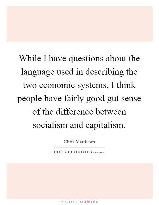 While I have questions about the language used in describing the two economic systems, I think people have fairly good gut sense of the difference between socialism and capitalism Picture Quote #1